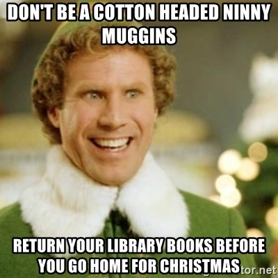 Buddy the Elf - Don't be a cotton headed ninny muggins Return your Library books before you go home for Christmas