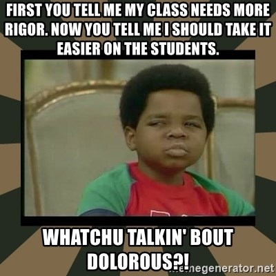 What you talkin' bout Willis  - First you tell me my class needs more rigor. now you tell me i should take it easier on the students. Whatchu talkin' bout Dolorous?!