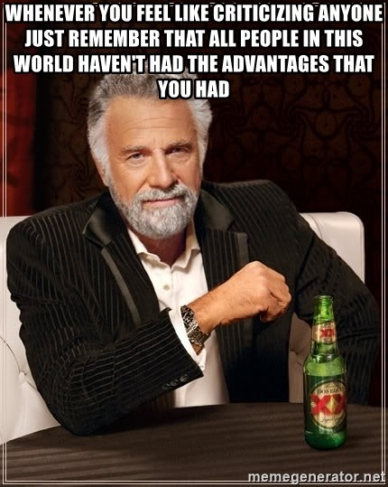 The Most Interesting Man In The World - whenever you feel like criticizing anyone just remember that all people in this world haven't had the advantages that you had