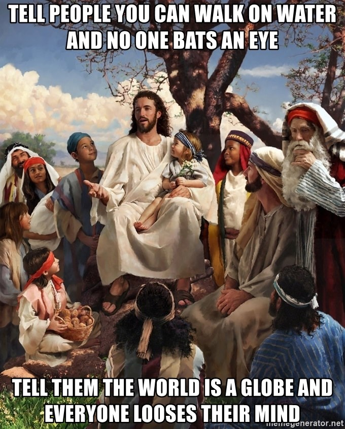 storytime jesus - Tell people you can walk on water and no one bats an eye Tell them the world is a globe and everyone looses their mind