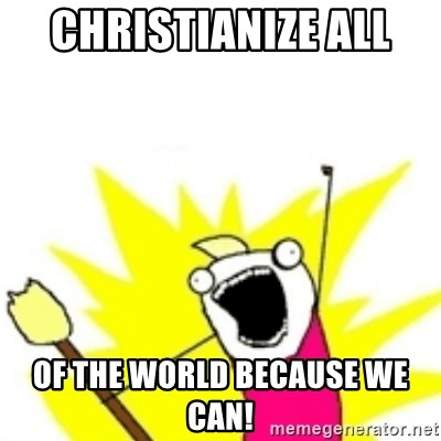 x all the y - CHRISTIANIZE ALL  OF THE WORLD BECAUSE WE CAN!