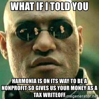 What If I Told You - what if i told you harmonia is on its way to be a nonprofit so gives us your money as a tax writeoff