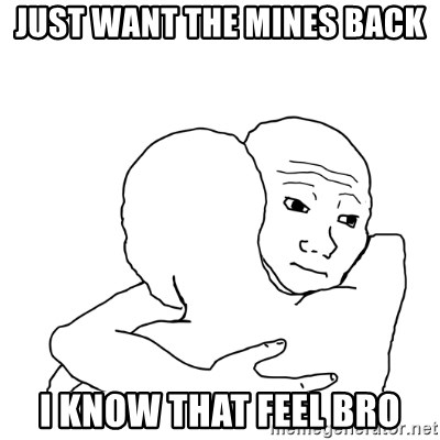 I know that feel bro blank - just want the mines back i know that feel bro