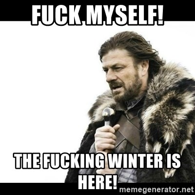 Winter is Coming - Fuck myself!  The fucking winter is here!