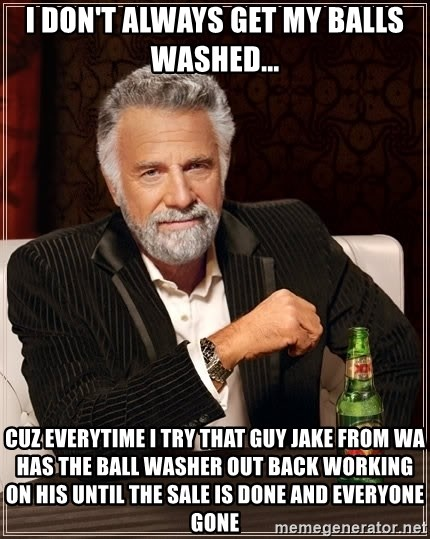 The Most Interesting Man In The World - I don't always get my balls washed... Cuz everytime I try that guy Jake from WA has the ball washer out back working on his until the sale is done and everyone gone