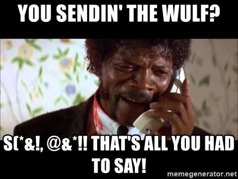 Pulp Fiction sending the Wolf - You sendin' the Wulf? S(*&!, @&*!! That's all you had to say!
