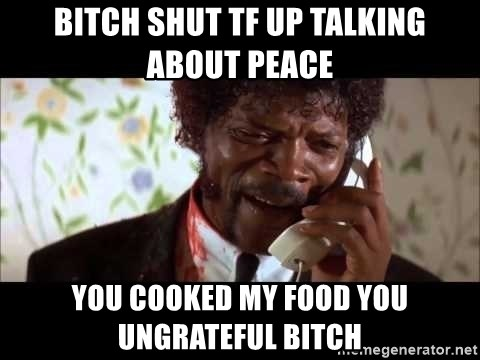 Pulp Fiction sending the Wolf - Bitch shut tf up talking about peace You cooked my food you ungrateful bitch