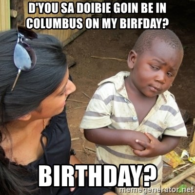 Skeptical 3rd World Kid - D'you sa Doibie goin be in Columbus on my birfday? birthday?