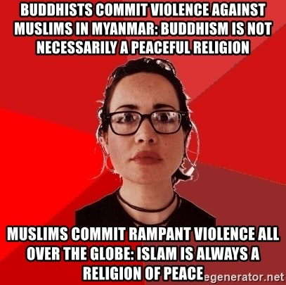 Liberal Douche Garofalo - Buddhists commit violence against muslims in Myanmar: Buddhism is not necessarily a peaceful religion Muslims commit rampant violence all over the globe: Islam is always a religion of peace