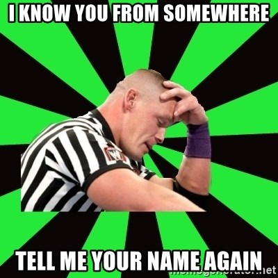 Deep Thinking Cena - I know you from somewhere Tell me your name again