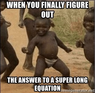 Third World Success - when you finally figure out  the answer to a super long equation