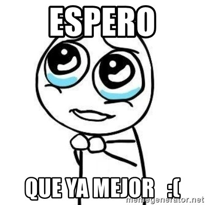 Please guy - espero que ya mejor   :(