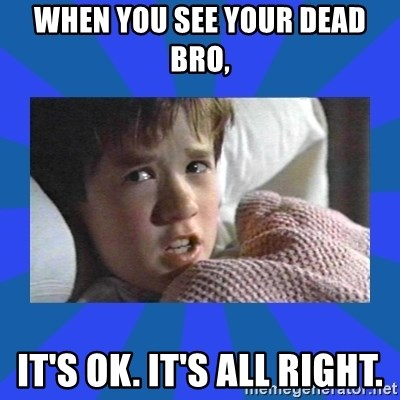 i see dead people - When you see your dead bro,  it's ok. It's all right.