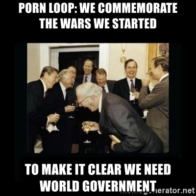 Rich Men Laughing - Porn Loop: we commemorate      the wars we started  to make it clear we need      world government