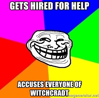 Trollface - Gets hired for help Accuses everyone of witchcradt