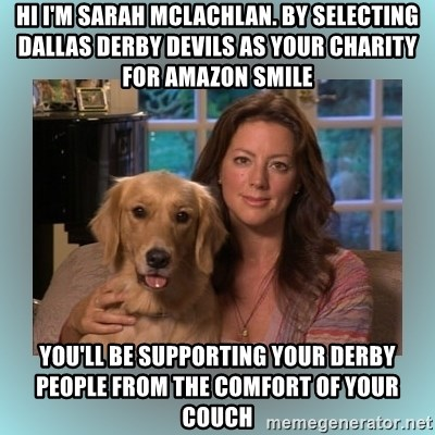 Sarah McLachlan - Hi i'm sarah mclachlan. by selecting dallas derby devils as your charity for amazon smile you'll be supporting your derby people from the comfort of your couch