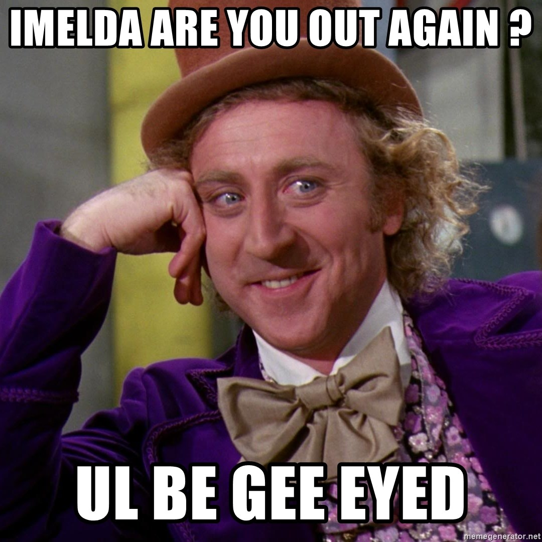 Willy Wonka - Imelda are you out again ? Ul be gee eyed