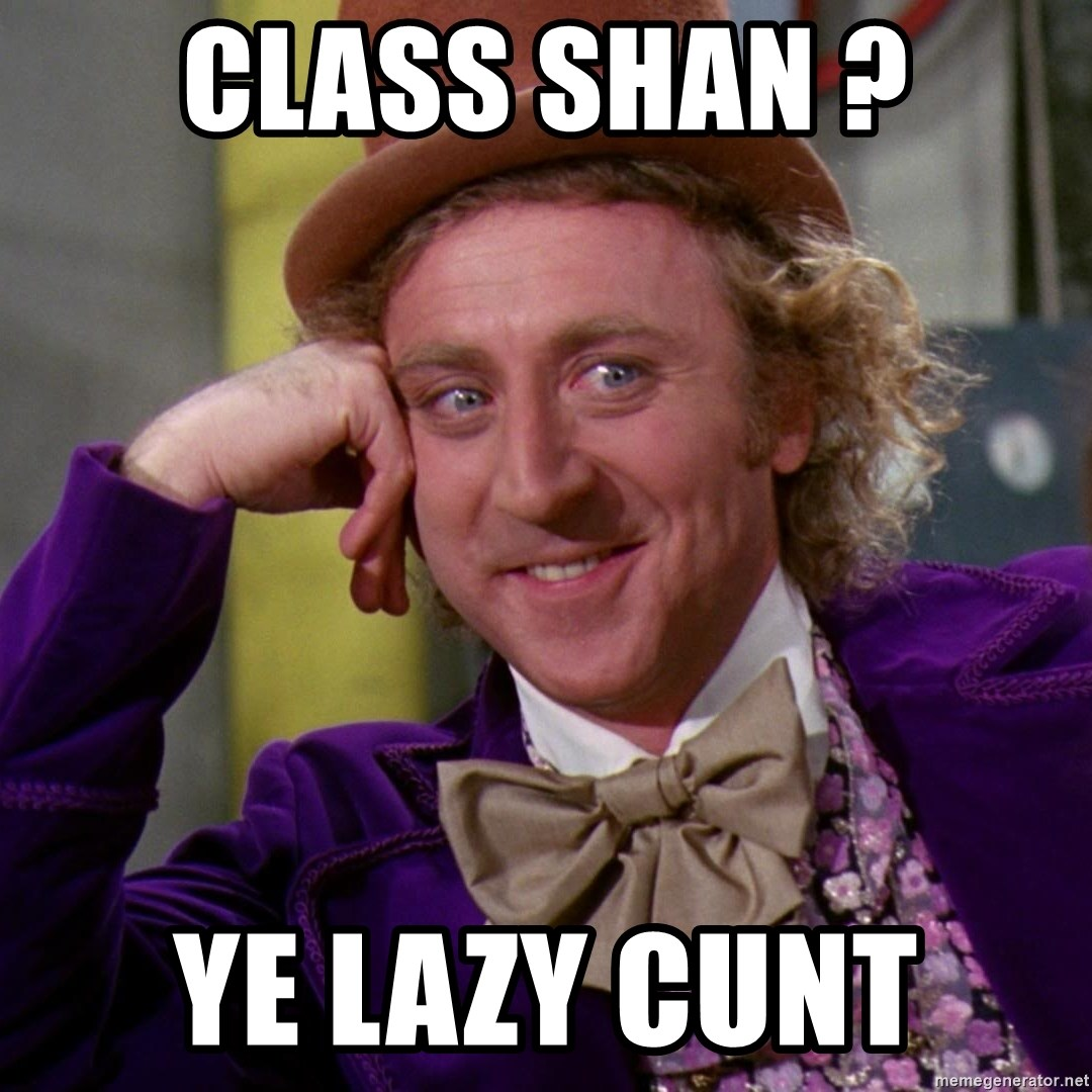 Willy Wonka - Class Shan ? Ye lazy cunt