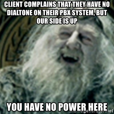 you have no power here - Client complains that they have no dialtone on their PBX system, but our side is up You have no power here