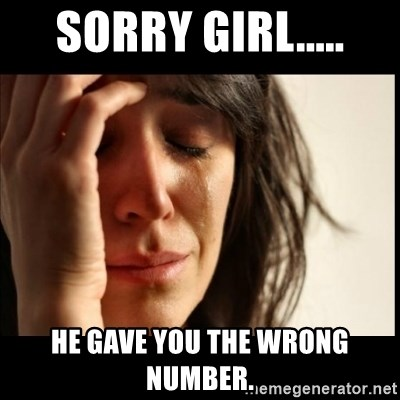 First World Problems - Sorry girl..... He gave you the wrong number.