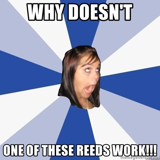Annoying Facebook Girl - Why doesn't  one of these reeds work!!!