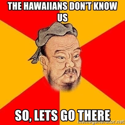 Chinese Proverb - THE HAWAIIANS DON'T KNOW US SO, LETS GO THERE