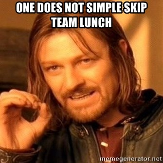 One Does Not Simply - One does not simple skip team lunch