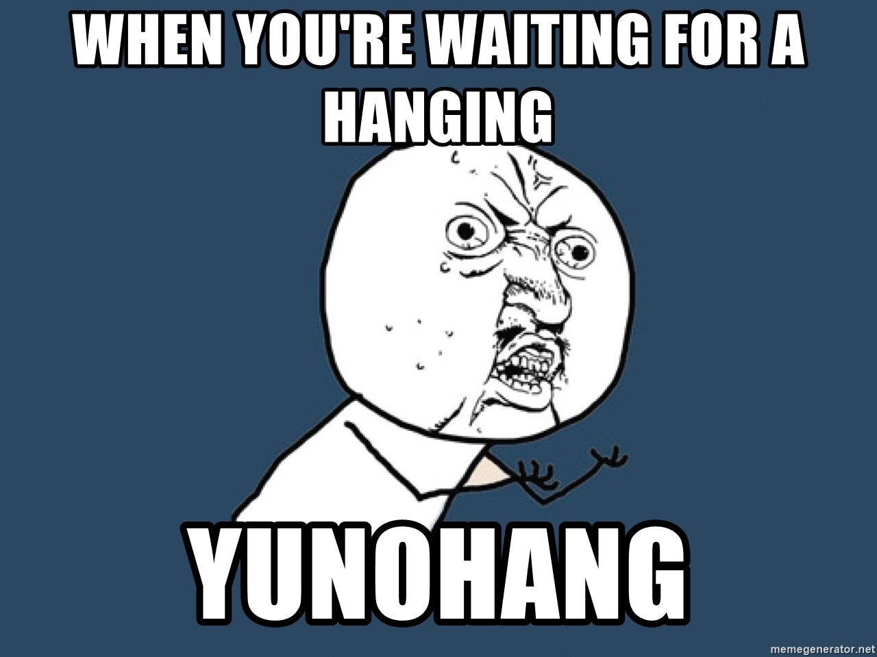 Y U No - When you're waiting for a hanging YUNOHANG