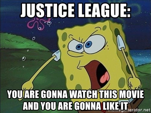Spongebob Rage - justice league: you are gonna watch this movie and you are gonna like it