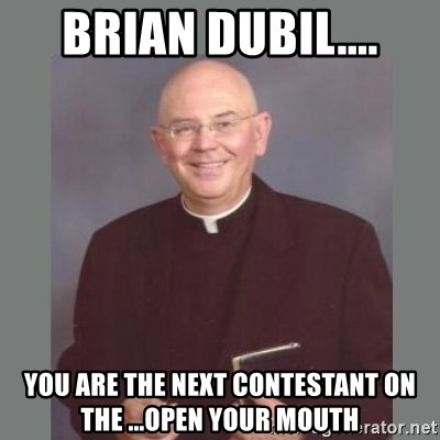 The Non-Molesting Priest - Brian Dubil.... You are the next contestant on the ...open your mouth