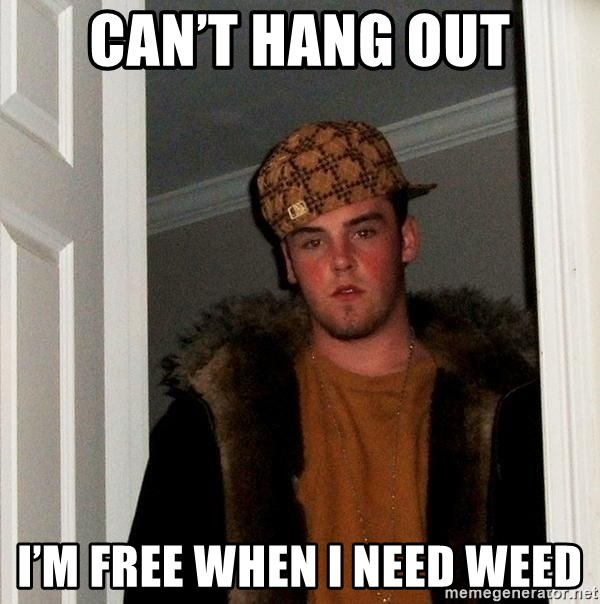 Scumbag Steve - Can't hang out I'm free when I need weed