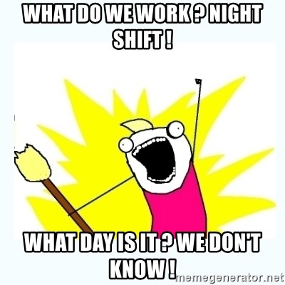 All the things - WHAT DO WE WORK ? NIGHT SHIFT ! WHAT DAY IS IT ? WE DON't KNOW !