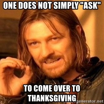 "One Does Not Simply - one does not simply ""ask"" to come over to thanksgiving"