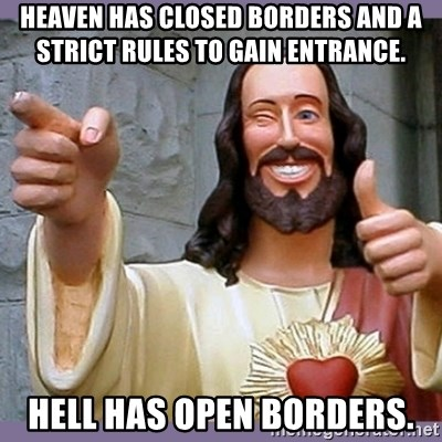 buddy jesus - Heaven has closed borders and a strict rules to gain entrance.   Hell has open borders.