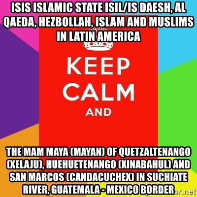 Keep calm and - ISIS Islamic State ISIL/IS Daesh, Al Qaeda, Hezbollah, Islam and Muslims in Latin America The Mam Maya (Mayan) of Quetzaltenango (Xelaju), Huehuetenango (Xinabahul) and San Marcos (Candacuchex) in Suchiate River, Guatemala - Mexico Border