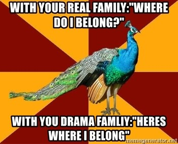 "Thespian Peacock - with your real family:""Where do i belong?"" with you drama famliy:""heres where i belong"""