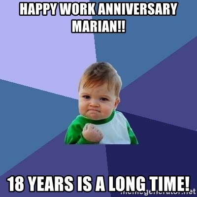 Success Kid - Happy Work Anniversary Marian!! 18 Years is a long time!