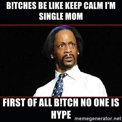 katt williams shocked - B!tches be like keep calm I'm single mom  First of all b!tch no one is hype