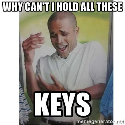 Why Can't I Hold All These?!?!? - Why can't I hold all these Keys