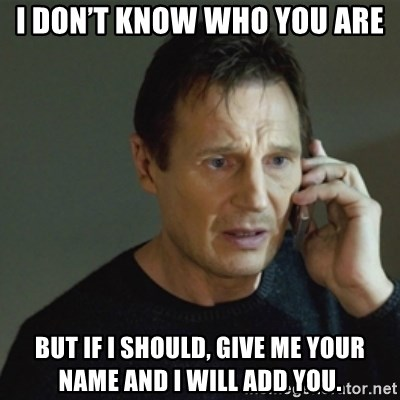 taken meme - I don't know who you are But if I should, give me your name and I will add you.