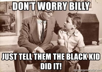 Racist Father - Don't worry Billy Just tell them the black kid did it!