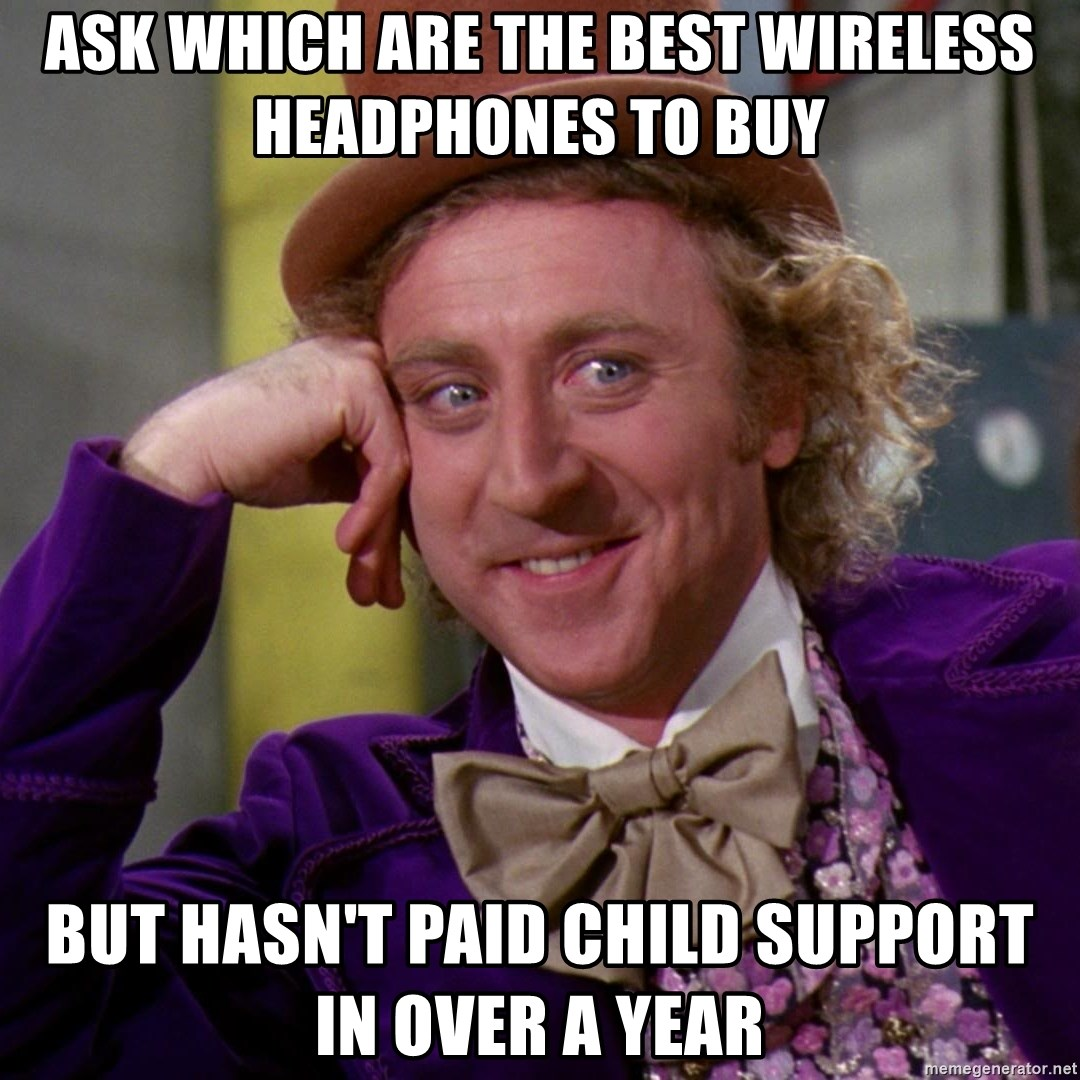 Willy Wonka - Ask which are the best wireless headphones to buy But hasn't paid child support in over a year