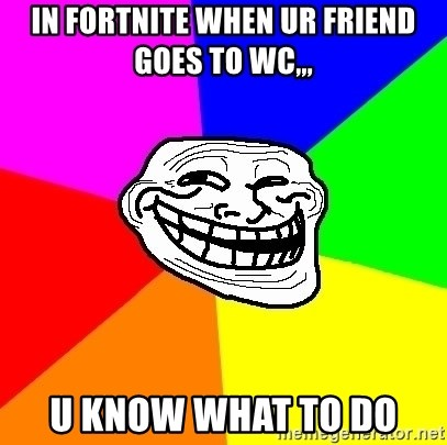 Trollface - in fortnite when ur friend goes to wc,,, u know what to do