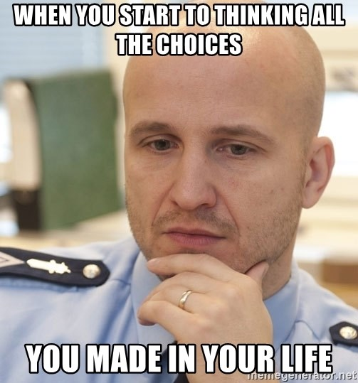 riepottelujuttu - when you start to thinking all the choices you made in your life