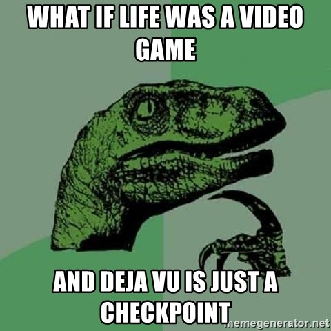 Philosoraptor - What if life was a video game and deja vu is just a checkpoint