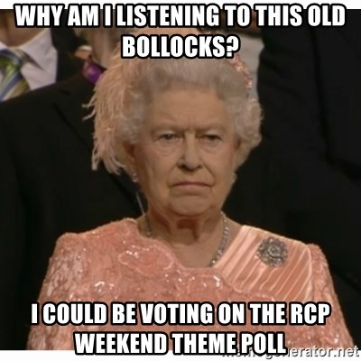 Unimpressed Queen - WHY AM I LISTENING TO THIS OLD BOLLOCKS? I COULD BE VOTING ON THE RCP WEEKEND THEME POLL