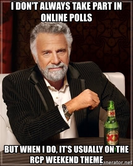 The Most Interesting Man In The World - I DON'T ALWAYS TAKE PART IN ONLINE POLLS BUT WHEN I DO, IT'S USUALLY ON THE RCP WEEKEND THEME