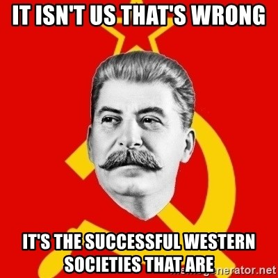Stalin Says - It isn't us that's wrong It's the successful western societies that are