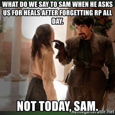 What do we say to the god of death ?  - What do we say to Sam when he asks us for heals after forgetting RP all day.  Not today, Sam.