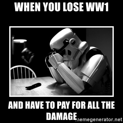 Sad Trooper - when you lose WW1 and have to pay for all the damage